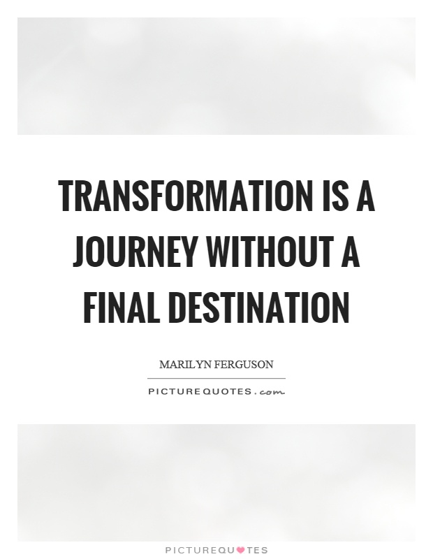 Transformation Is A Journey Without A Final Destination Quote 1